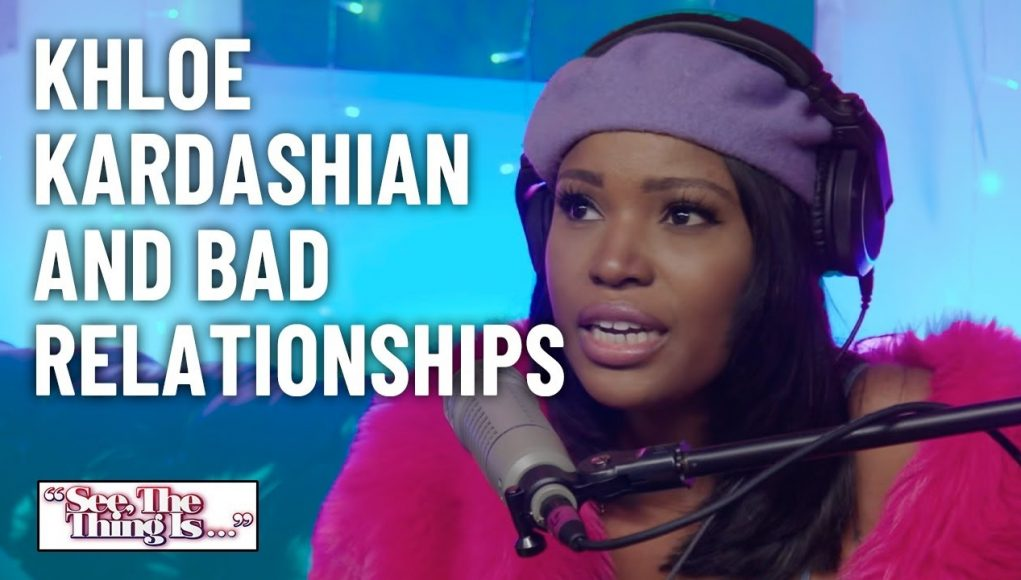Khloe Kardashian And Bad Relationships | See, The Thing Is